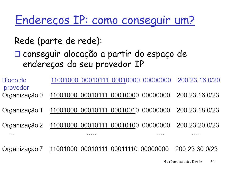 4: Camada de Rede31 Endereços IP: como conseguir um? Rede (parte de rede): conseguir alocação a partir do espaço de endereços do seu provedor IP Bloco