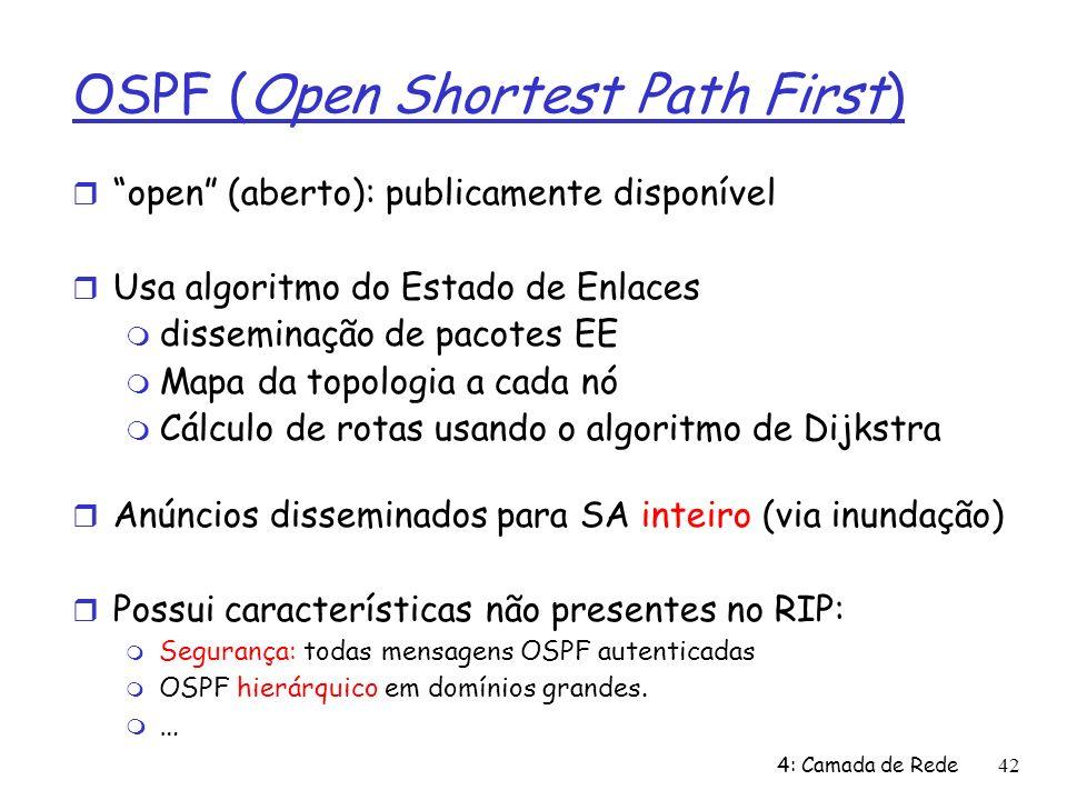 4: Camada de Rede42 OSPF (Open Shortest Path First) open (aberto): publicamente disponível Usa algoritmo do Estado de Enlaces disseminação de pacotes EE Mapa da topologia a cada nó Cálculo de rotas usando o algoritmo de Dijkstra Anúncios disseminados para SA inteiro (via inundação) Possui características não presentes no RIP: Segurança: todas mensagens OSPF autenticadas OSPF hierárquico em domínios grandes.