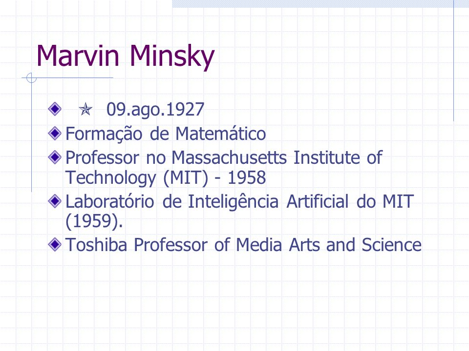 Marvin Minsky Pioneiro da robótica mecânica baseada em inteligência e telepresença Construiu a primeira tartaruga mecânica para o LOGO Construiu a primeira rede de aprendizagem neural (SNARC, 1951).