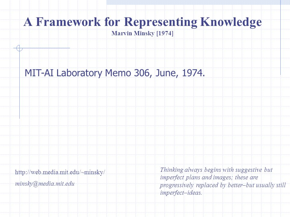 A Framework for Representing Knowledge Marvin Minsky [1974] http://web.media.mit.edu/~minsky/ minsky@media.mit.edu MIT-AI Laboratory Memo 306, June, 1