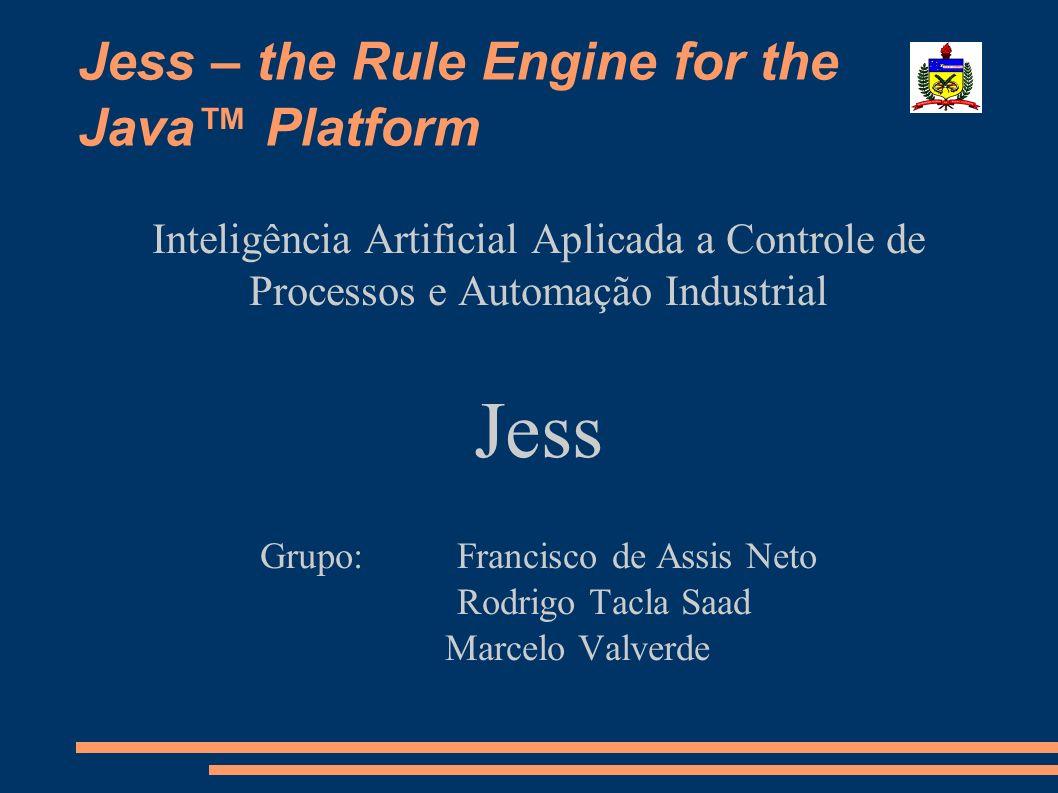 Jess – the Rule Engine for the Java Platform Inteligência Artificial Aplicada a Controle de Processos e Automação Industrial Jess Grupo: Francisco de