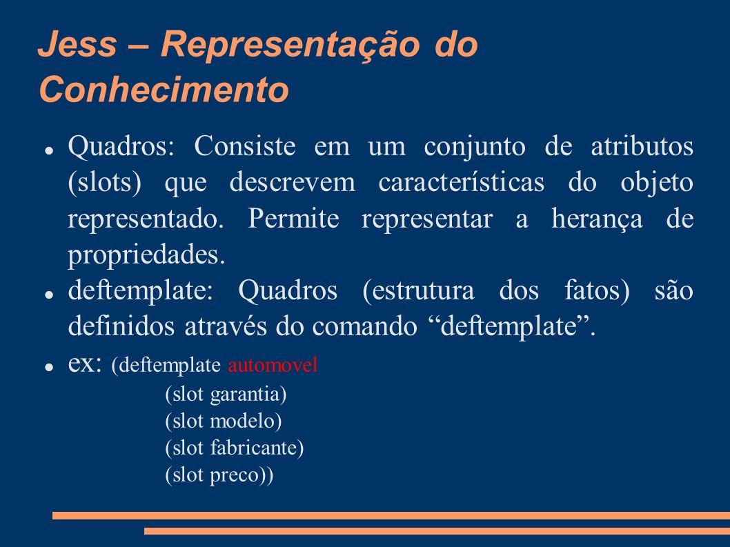Jess – Representação do Conhecimento Quadros: Consiste em um conjunto de atributos (slots) que descrevem características do objeto representado. Permi