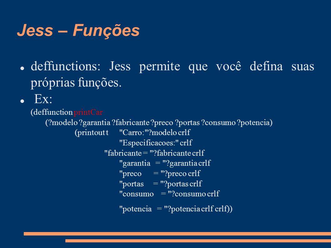 Jess – Funções deffunctions: Jess permite que você defina suas próprias funções. Ex: (deffunction printCar (?modelo ?garantia ?fabricante ?preco ?port