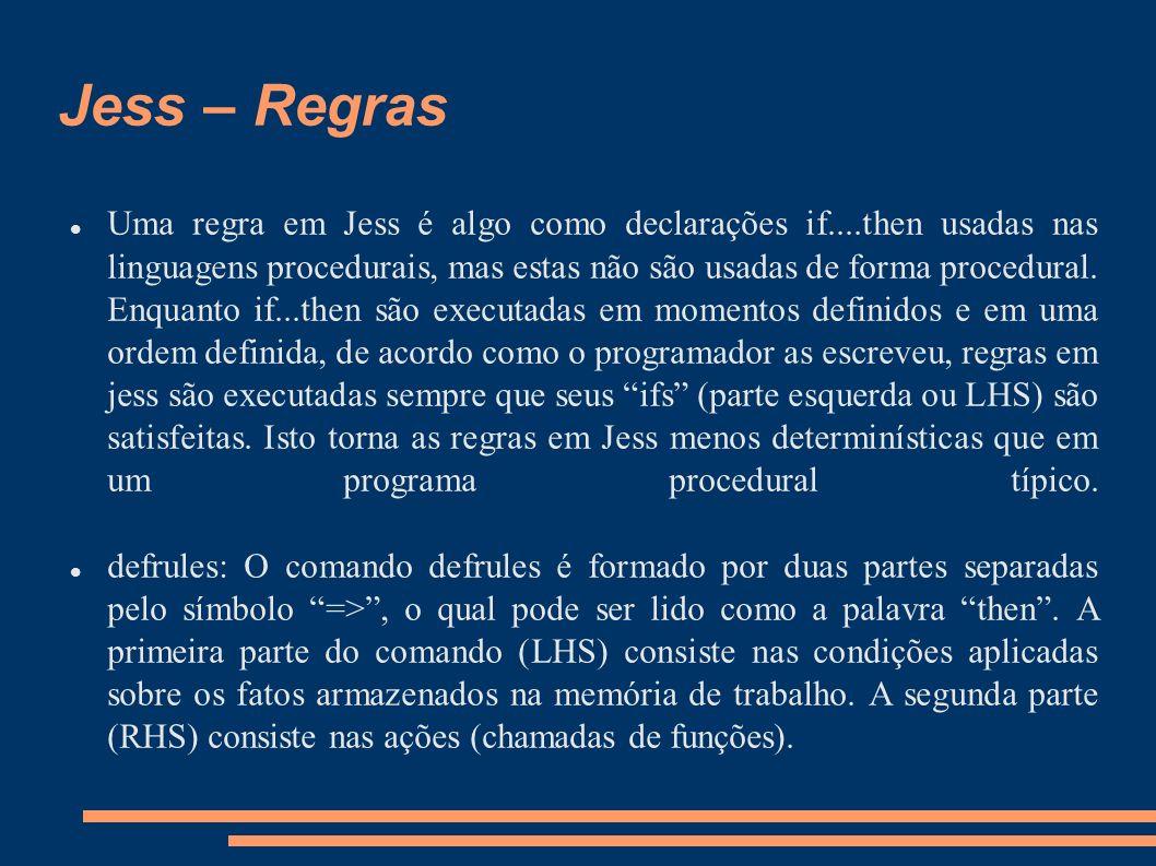 Jess – Regras Uma regra em Jess é algo como declarações if....then usadas nas linguagens procedurais, mas estas não são usadas de forma procedural. En