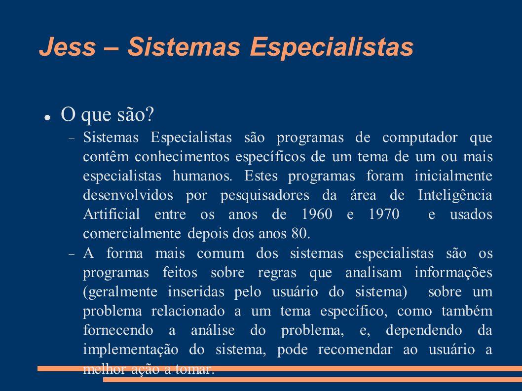 Jess – Sistemas Especialistas O que são? Sistemas Especialistas são programas de computador que contêm conhecimentos específicos de um tema de um ou m