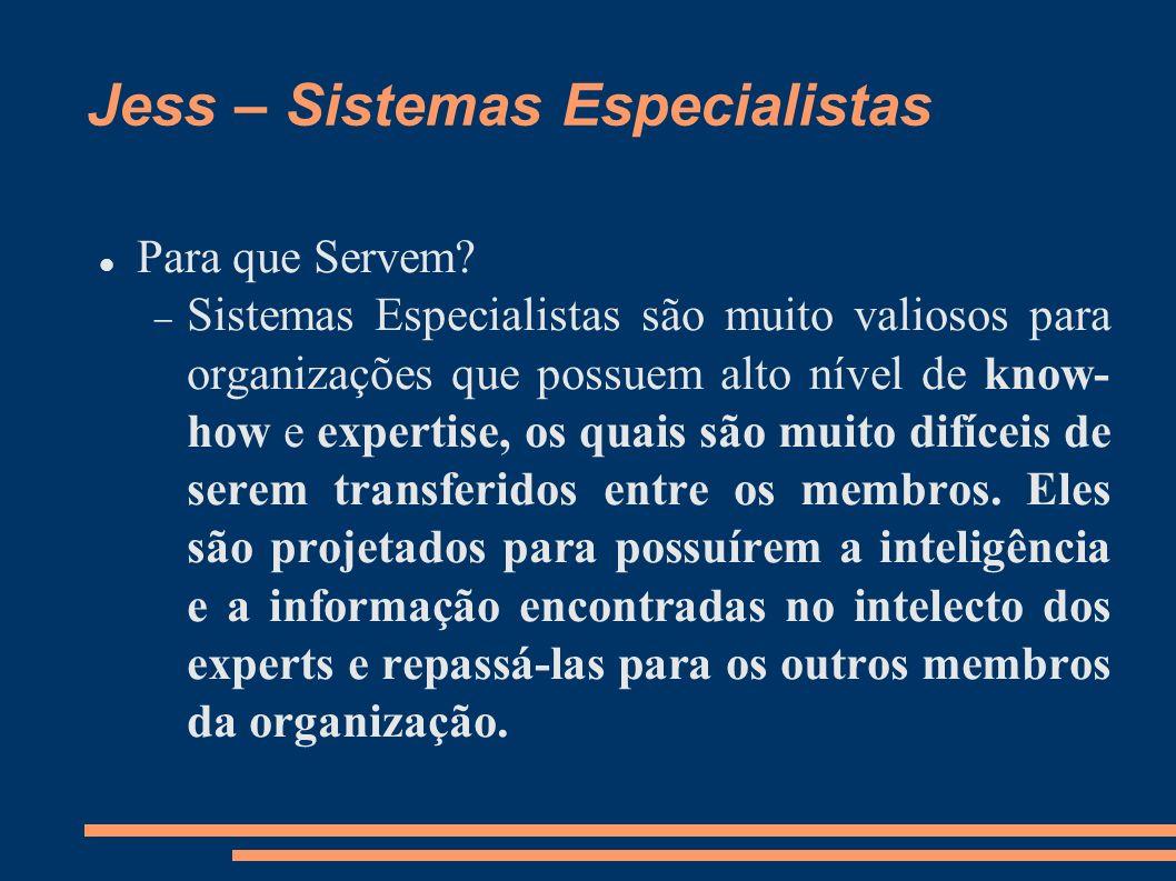 Jess – Sistemas Especialistas Para que Servem? Sistemas Especialistas são muito valiosos para organizações que possuem alto nível de know- how e exper