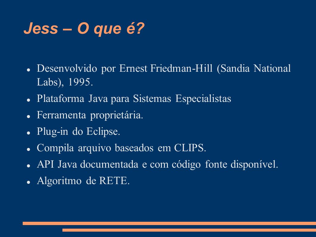 Jess – O que é? Desenvolvido por Ernest Friedman-Hill (Sandia National Labs), 1995. Plataforma Java para Sistemas Especialistas Ferramenta proprietári