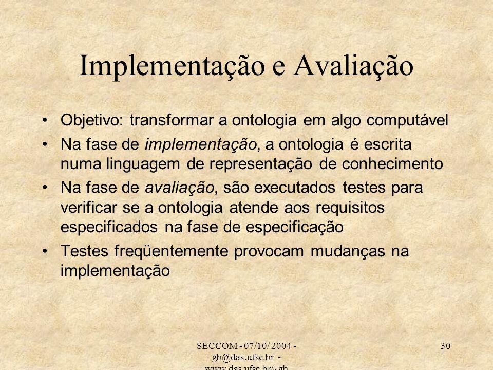 SECCOM - 07/10/ 2004 - gb@das.ufsc.br - www.das.ufsc.br/~gb 30 Implementação e Avaliação Objetivo: transformar a ontologia em algo computável Na fase