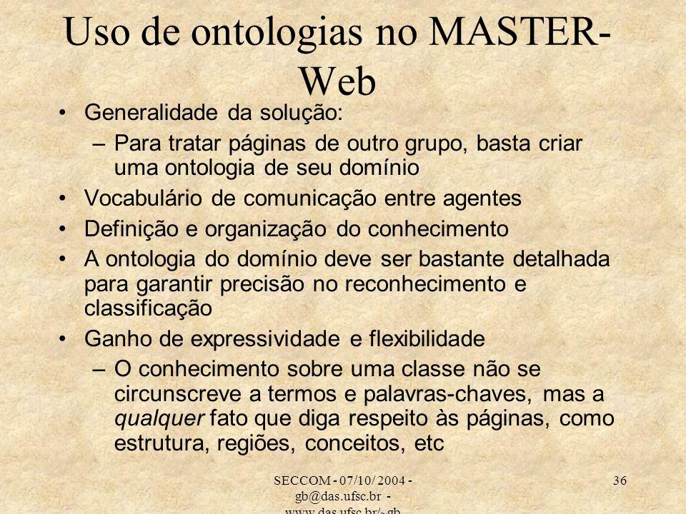 SECCOM - 07/10/ 2004 - gb@das.ufsc.br - www.das.ufsc.br/~gb 36 Uso de ontologias no MASTER- Web Generalidade da solução: –Para tratar páginas de outro