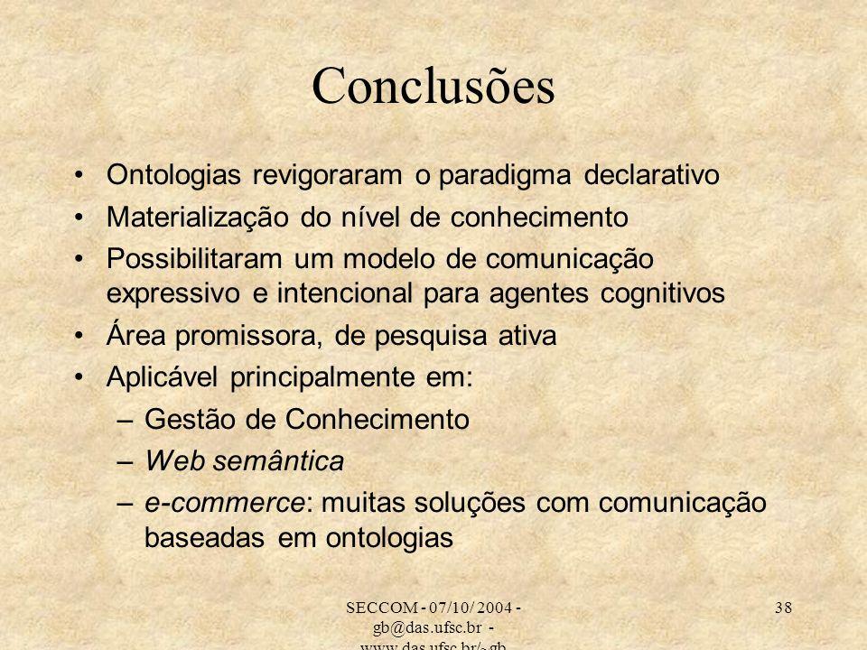 SECCOM - 07/10/ 2004 - gb@das.ufsc.br - www.das.ufsc.br/~gb 38 Conclusões Ontologias revigoraram o paradigma declarativo Materialização do nível de co