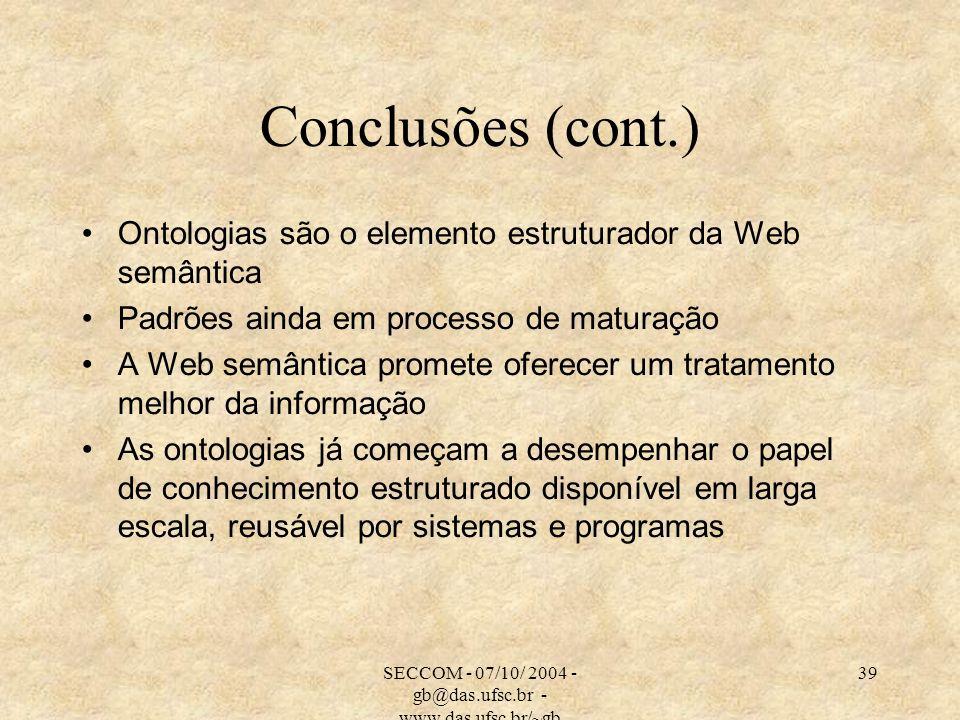 SECCOM - 07/10/ 2004 - gb@das.ufsc.br - www.das.ufsc.br/~gb 39 Conclusões (cont.) Ontologias são o elemento estruturador da Web semântica Padrões aind