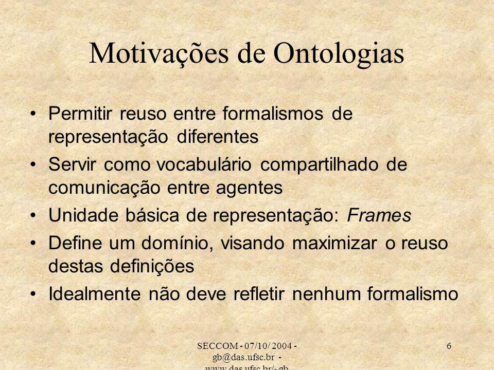 SECCOM - 07/10/ 2004 - gb@das.ufsc.br - www.das.ufsc.br/~gb 6 Motivações de Ontologias Permitir reuso entre formalismos de representação diferentes Se