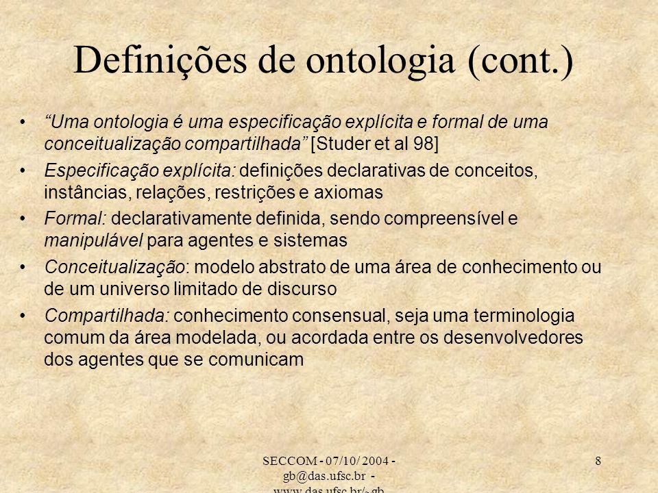 SECCOM - 07/10/ 2004 - gb@das.ufsc.br - www.das.ufsc.br/~gb 8 Definições de ontologia (cont.) Uma ontologia é uma especificação explícita e formal de