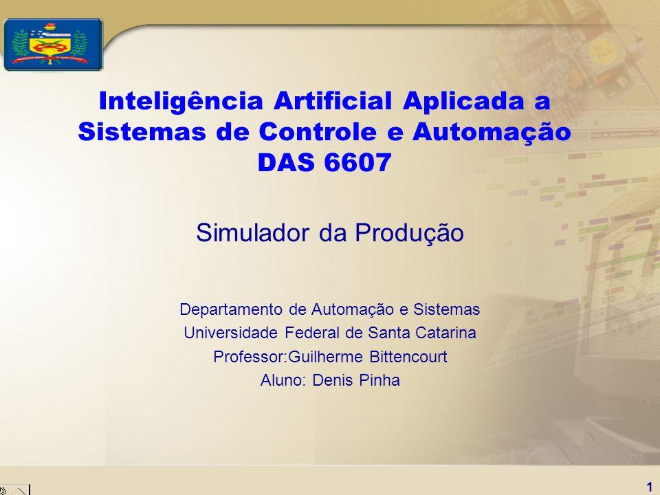 1 Inteligência Artificial Aplicada a Sistemas de Controle e Automação DAS 6607 Simulador da Produção Departamento de Automação e Sistemas Universidade