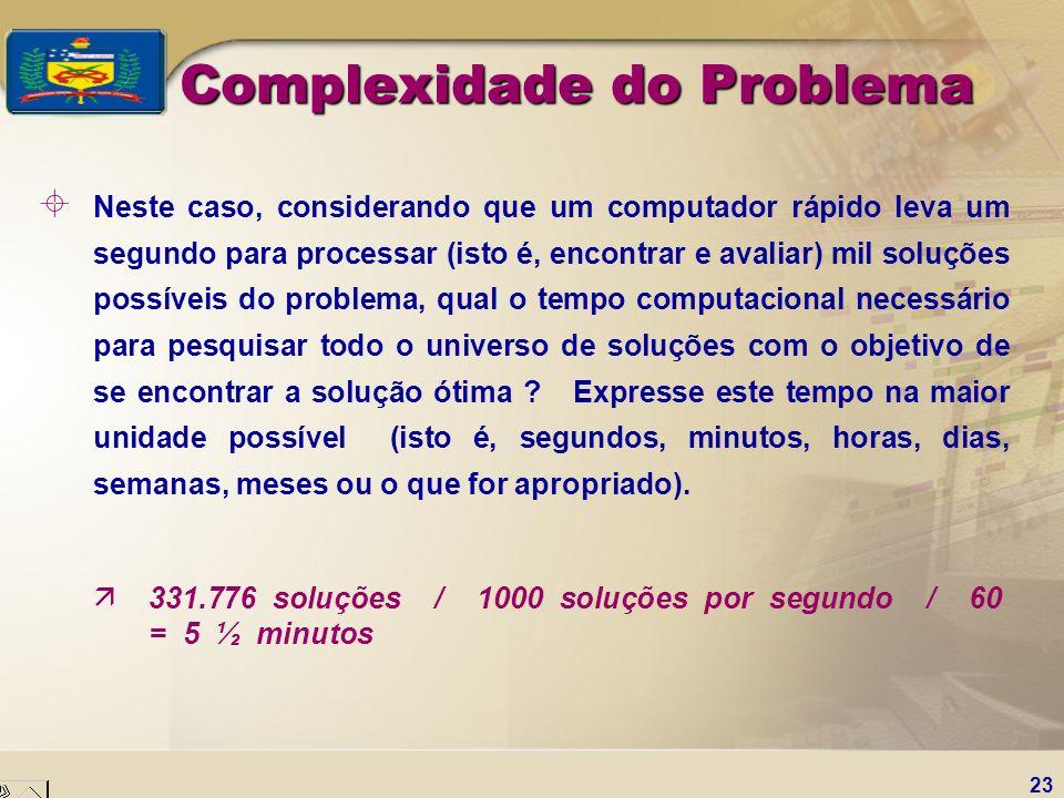 23 Complexidade do Problema ± Neste caso, considerando que um computador rápido leva um segundo para processar (isto é, encontrar e avaliar) mil soluç