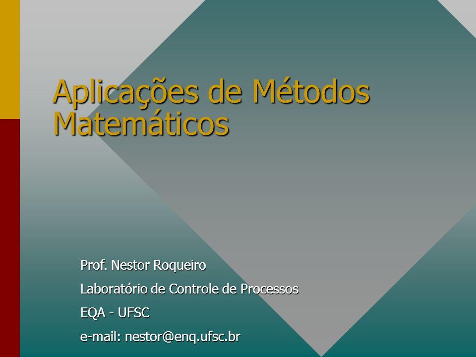 Prof. Nestor Roqueiro Laboratório de Controle de Processos EQA - UFSC e-mail: nestor@enq.ufsc.br Aplicações de Métodos Matemáticos
