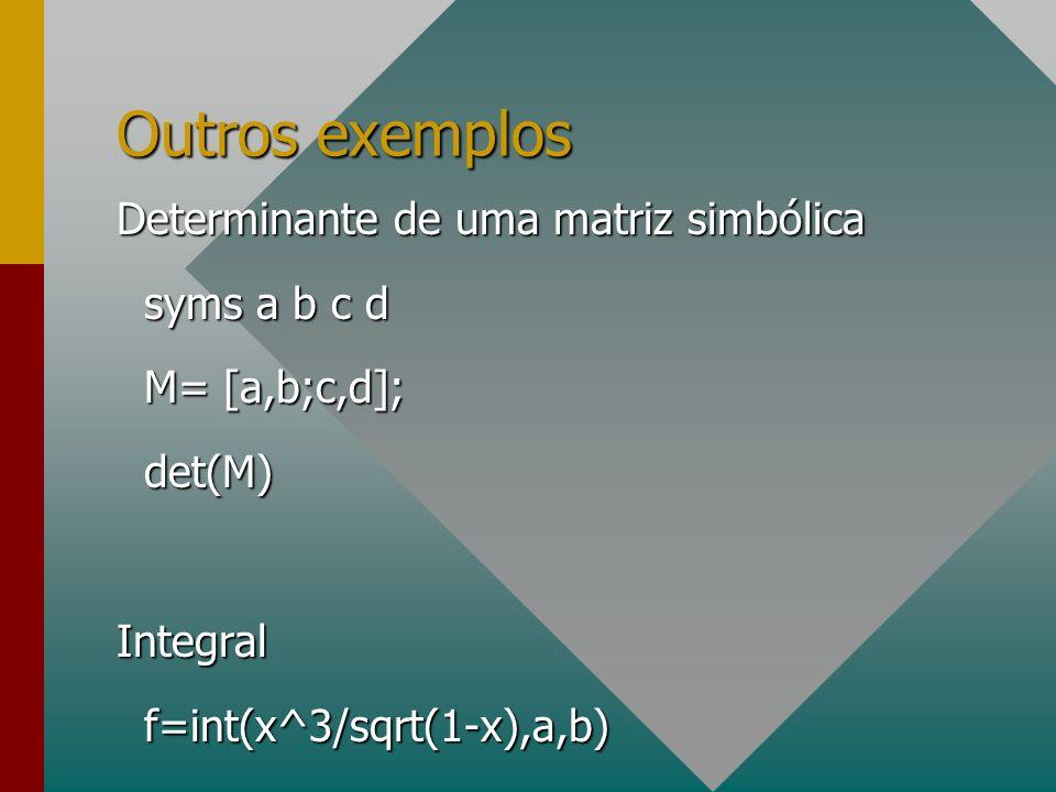 Outros exemplos Determinante de uma matriz simbólica syms a b c d syms a b c d M= [a,b;c,d]; M= [a,b;c,d]; det(M) det(M)Integral f=int(x^3/sqrt(1-x),a