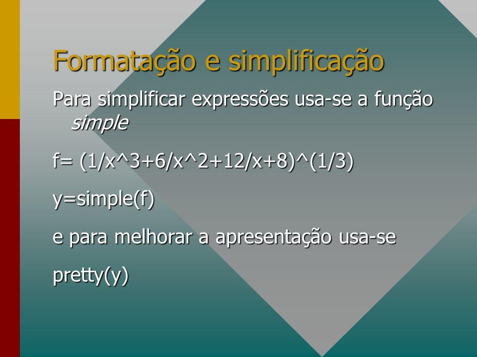 Formatação e simplificação Para simplificar expressões usa-se a função simple f= (1/x^3+6/x^2+12/x+8)^(1/3) y=simple(f) e para melhorar a apresentação