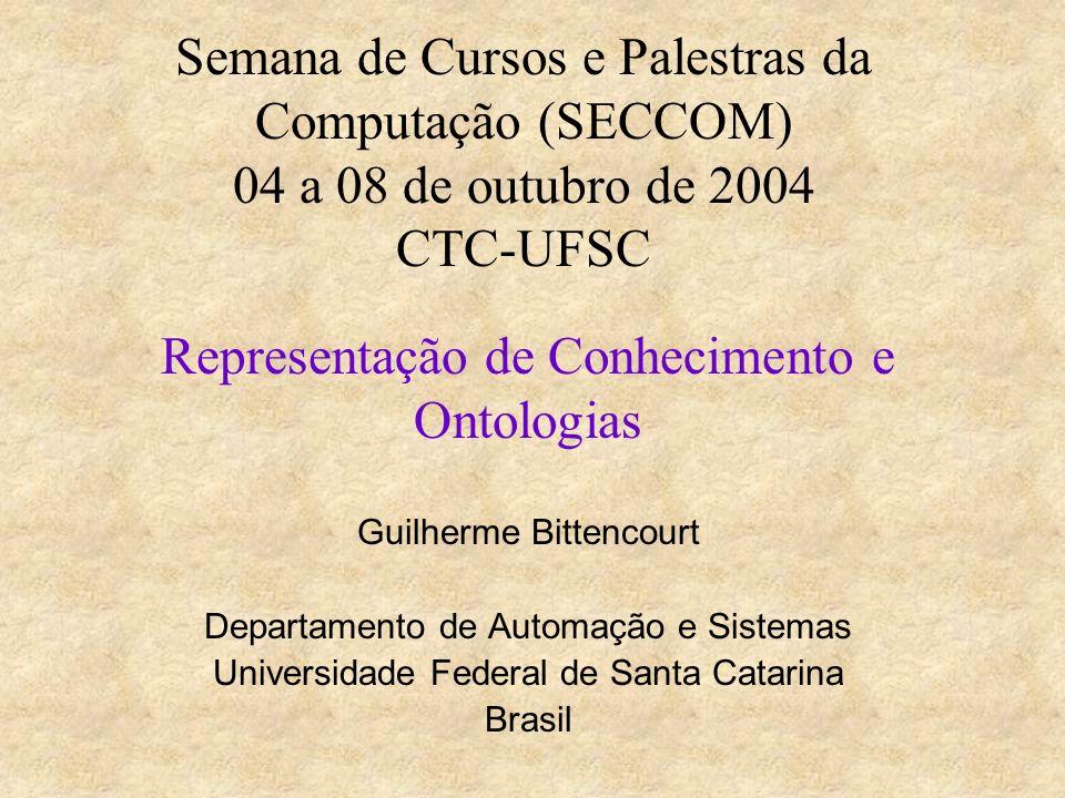 Semana de Cursos e Palestras da Computação (SECCOM) 04 a 08 de outubro de 2004 CTC-UFSC Representação de Conhecimento e Ontologias Guilherme Bittencourt Departamento de Automação e Sistemas Universidade Federal de Santa Catarina Brasil