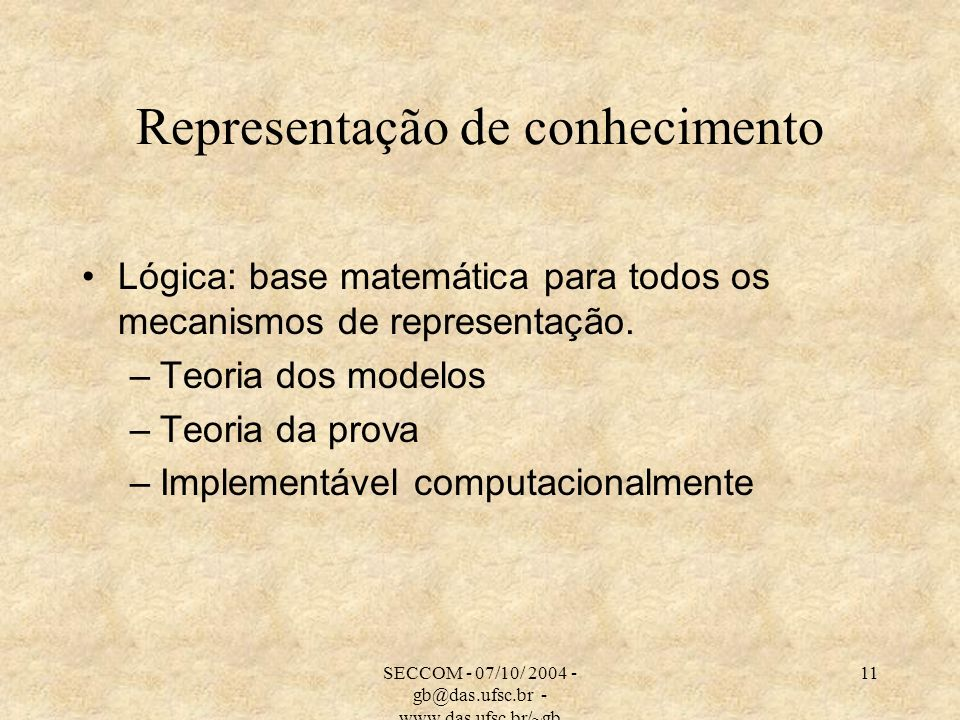 SECCOM - 07/10/ 2004 - gb@das.ufsc.br - www.das.ufsc.br/~gb 11 Representação de conhecimento Lógica: base matemática para todos os mecanismos de representação.