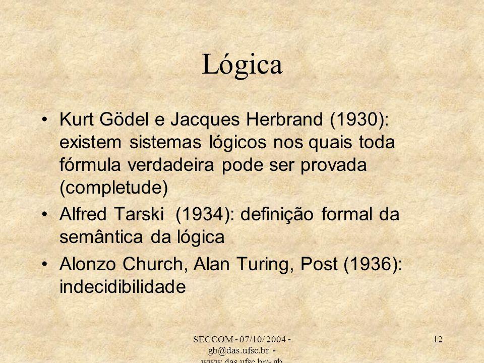 SECCOM - 07/10/ 2004 - gb@das.ufsc.br - www.das.ufsc.br/~gb 12 Lógica Kurt Gödel e Jacques Herbrand (1930): existem sistemas lógicos nos quais toda fórmula verdadeira pode ser provada (completude) Alfred Tarski (1934): definição formal da semântica da lógica Alonzo Church, Alan Turing, Post (1936): indecidibilidade