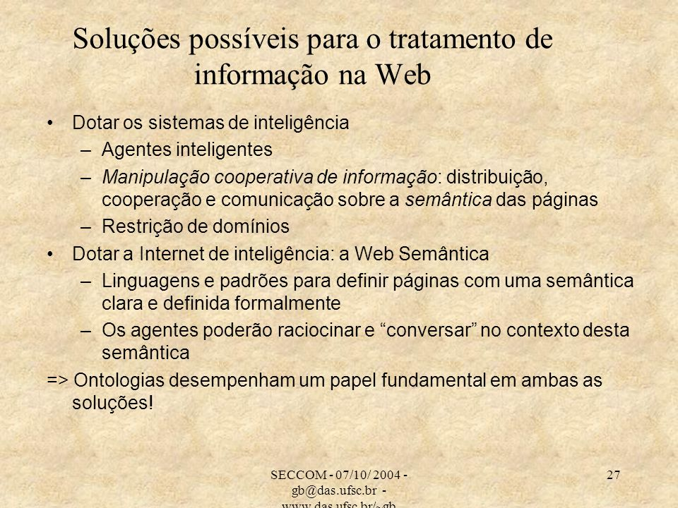 SECCOM - 07/10/ 2004 - gb@das.ufsc.br - www.das.ufsc.br/~gb 27 Soluções possíveis para o tratamento de informação na Web Dotar os sistemas de inteligência –Agentes inteligentes –Manipulação cooperativa de informação: distribuição, cooperação e comunicação sobre a semântica das páginas –Restrição de domínios Dotar a Internet de inteligência: a Web Semântica –Linguagens e padrões para definir páginas com uma semântica clara e definida formalmente –Os agentes poderão raciocinar e conversar no contexto desta semântica => Ontologias desempenham um papel fundamental em ambas as soluções!