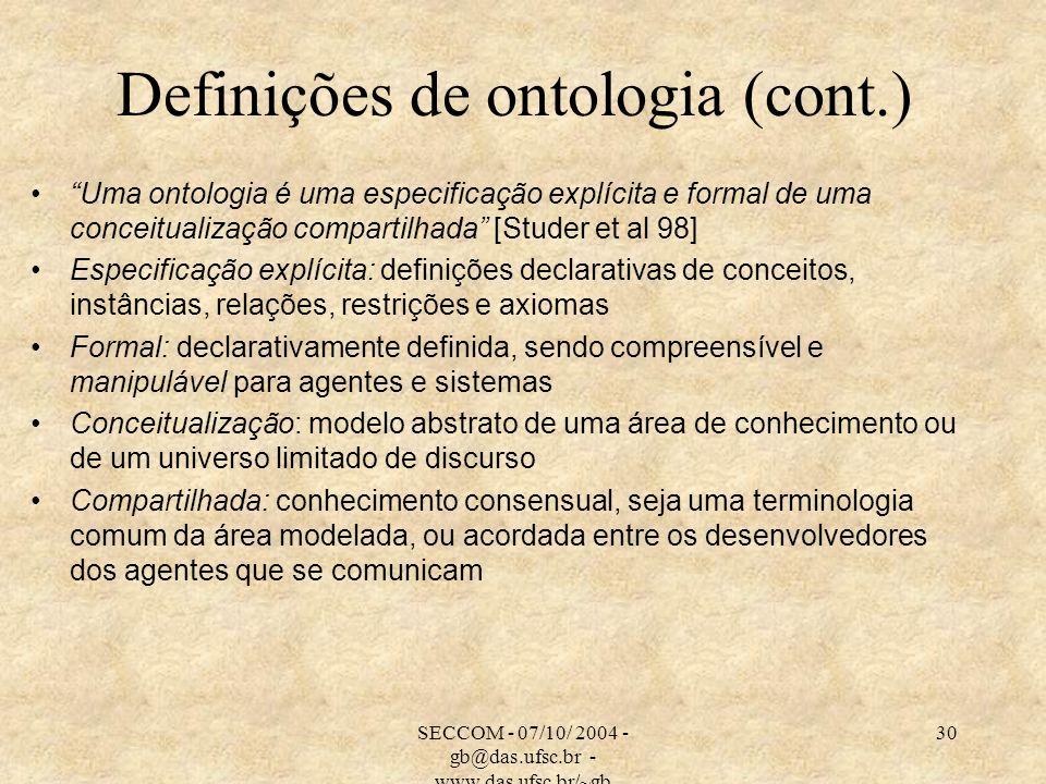 SECCOM - 07/10/ 2004 - gb@das.ufsc.br - www.das.ufsc.br/~gb 30 Definições de ontologia (cont.) Uma ontologia é uma especificação explícita e formal de uma conceitualização compartilhada [Studer et al 98] Especificação explícita: definições declarativas de conceitos, instâncias, relações, restrições e axiomas Formal: declarativamente definida, sendo compreensível e manipulável para agentes e sistemas Conceitualização: modelo abstrato de uma área de conhecimento ou de um universo limitado de discurso Compartilhada: conhecimento consensual, seja uma terminologia comum da área modelada, ou acordada entre os desenvolvedores dos agentes que se comunicam