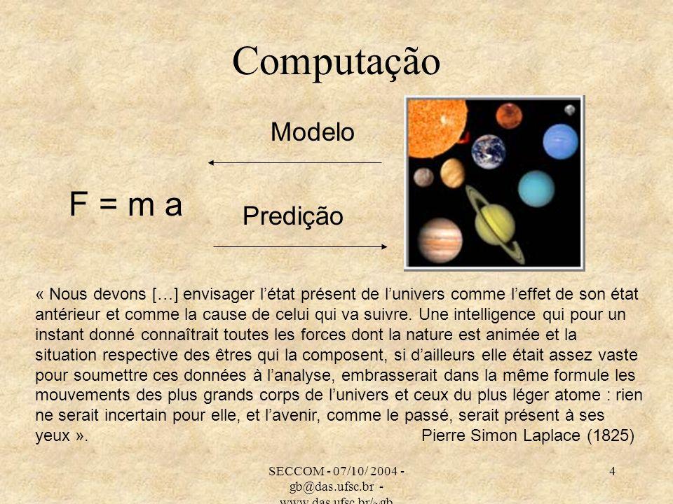 SECCOM - 07/10/ 2004 - gb@das.ufsc.br - www.das.ufsc.br/~gb 4 Computação F = m a Modelo Predição « Nous devons […] envisager létat présent de lunivers comme leffet de son état antérieur et comme la cause de celui qui va suivre.