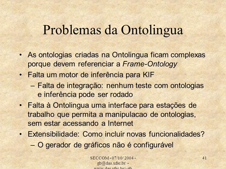 SECCOM - 07/10/ 2004 - gb@das.ufsc.br - www.das.ufsc.br/~gb 41 Problemas da Ontolingua As ontologias criadas na Ontolingua ficam complexas porque devem referenciar a Frame-Ontology Falta um motor de inferência para KIF –Falta de integração: nenhum teste com ontologias e inferência pode ser rodado Falta à Ontolingua uma interface para estações de trabalho que permita a manipulacao de ontologias, sem estar acessando a Internet Extensibilidade: Como incluir novas funcionalidades.
