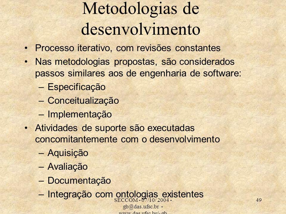 SECCOM - 07/10/ 2004 - gb@das.ufsc.br - www.das.ufsc.br/~gb 49 Metodologias de desenvolvimento Processo iterativo, com revisões constantes Nas metodologias propostas, são considerados passos similares aos de engenharia de software: –Especificação –Conceitualização –Implementação Atividades de suporte são executadas concomitantemente com o desenvolvimento –Aquisição –Avaliação –Documentação –Integração com ontologias existentes