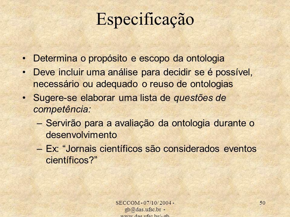 SECCOM - 07/10/ 2004 - gb@das.ufsc.br - www.das.ufsc.br/~gb 50 Especificação Determina o propósito e escopo da ontologia Deve incluir uma análise para decidir se é possível, necessário ou adequado o reuso de ontologias Sugere-se elaborar uma lista de questões de competência: –Servirão para a avaliação da ontologia durante o desenvolvimento –Ex: Jornais científicos são considerados eventos científicos