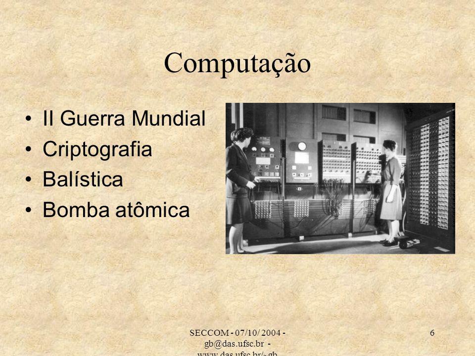 SECCOM - 07/10/ 2004 - gb@das.ufsc.br - www.das.ufsc.br/~gb 6 Computação II Guerra Mundial Criptografia Balística Bomba atômica