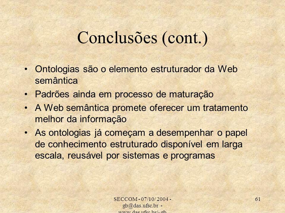 SECCOM - 07/10/ 2004 - gb@das.ufsc.br - www.das.ufsc.br/~gb 61 Conclusões (cont.) Ontologias são o elemento estruturador da Web semântica Padrões ainda em processo de maturação A Web semântica promete oferecer um tratamento melhor da informação As ontologias já começam a desempenhar o papel de conhecimento estruturado disponível em larga escala, reusável por sistemas e programas