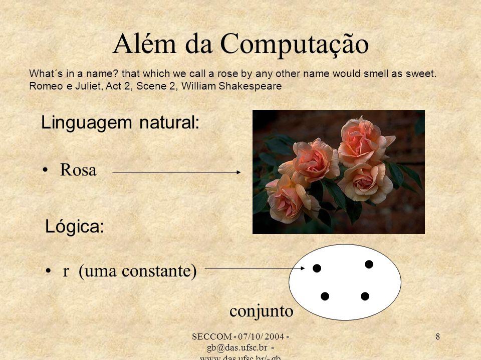SECCOM - 07/10/ 2004 - gb@das.ufsc.br - www.das.ufsc.br/~gb 8 Além da Computação Rosa r (uma constante) conjunto Linguagem natural: Lógica: What´s in a name.