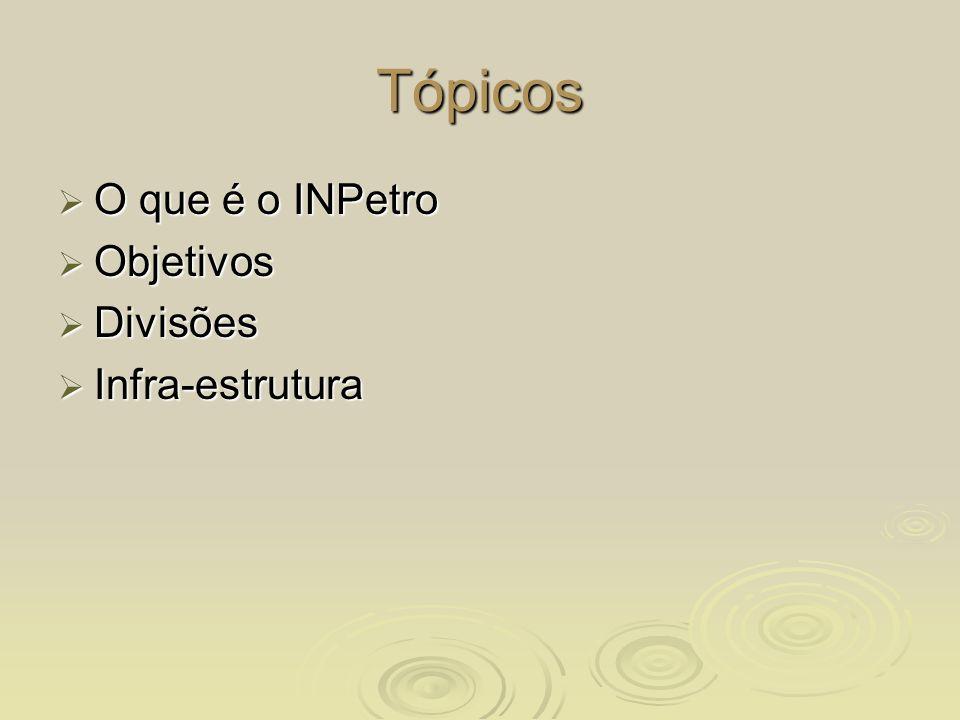 Tópicos O que é o INPetro O que é o INPetro Objetivos Objetivos Divisões Divisões Infra-estrutura Infra-estrutura
