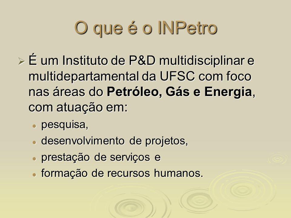 O que é o INPetro É um Instituto de P&D multidisciplinar e multidepartamental da UFSC com foco nas áreas do Petróleo, Gás e Energia, com atuação em: É