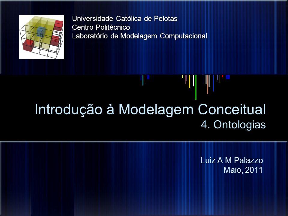 Introdução à Modelagem Conceitual 4. Ontologias Luiz A M Palazzo Maio, 2011 Universidade Católica de Pelotas Centro Politécnico Laboratório de Modelag