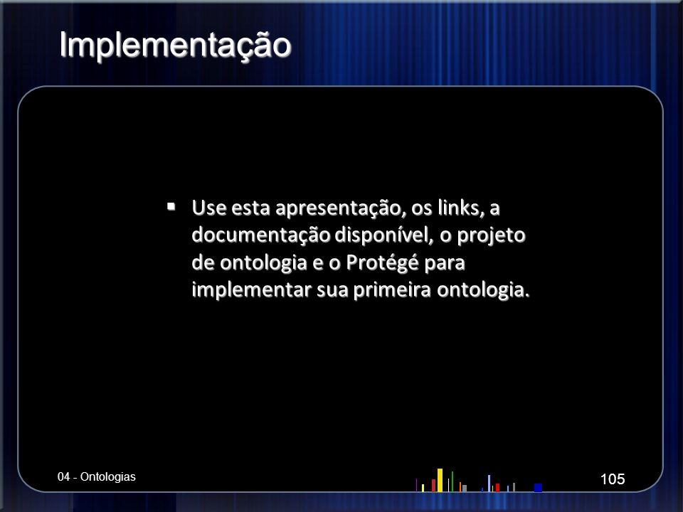 Implementação Use esta apresentação, os links, a documentação disponível, o projeto de ontologia e o Protégé para implementar sua primeira ontologia.