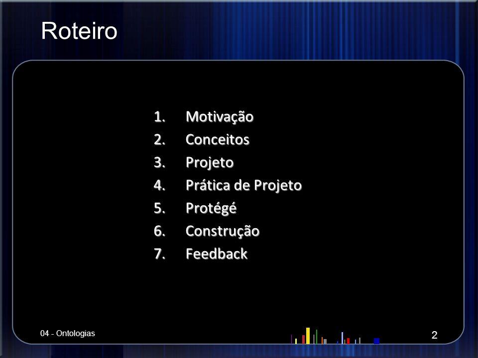 Roteiro 1.Motivação 2.Conceitos 3.Projeto 4.Prática de Projeto 5.Protégé 6.Construção 7.Feedback 2 04 - Ontologias