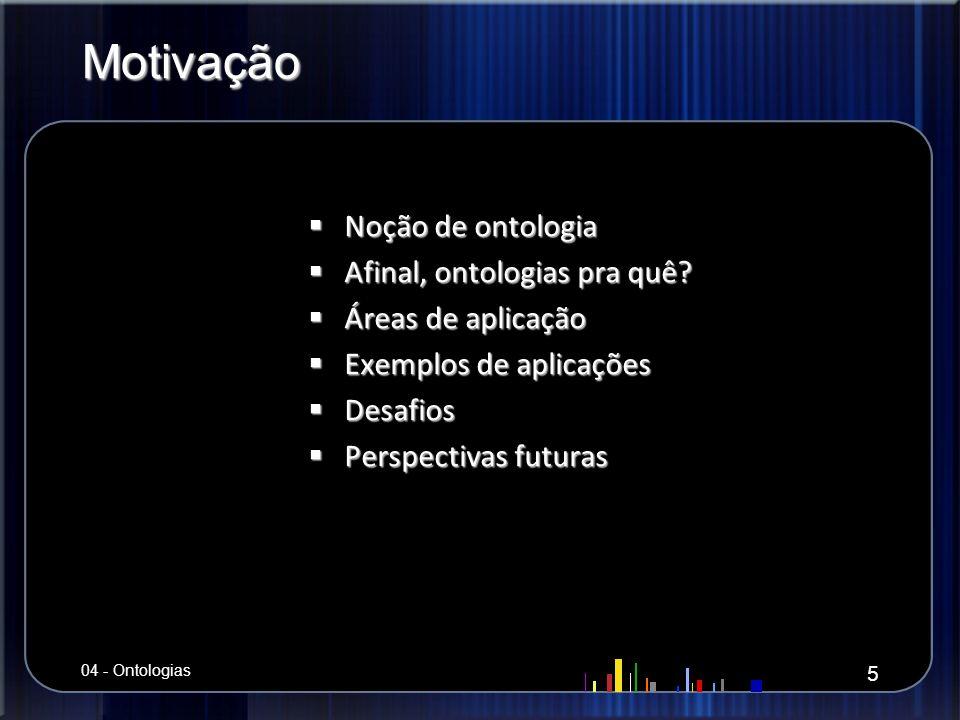 Motivação Noção de ontologia Noção de ontologia Afinal, ontologias pra quê? Afinal, ontologias pra quê? Áreas de aplicação Áreas de aplicação Exemplos