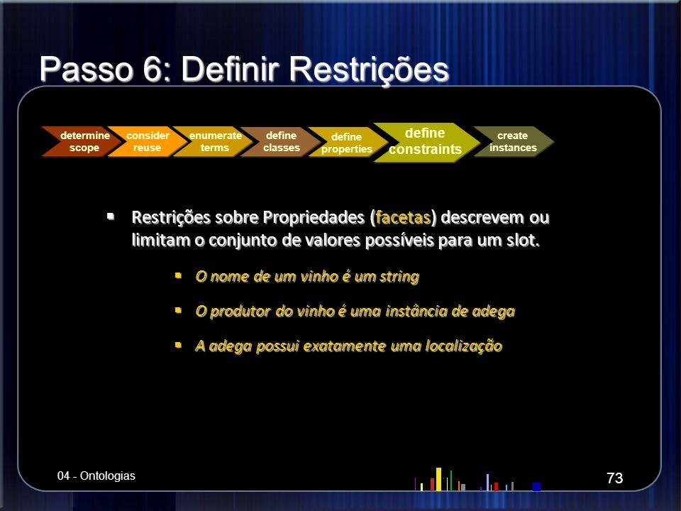 Passo 6: Definir Restrições Restrições sobre Propriedades (facetas) descrevem ou limitam o conjunto de valores possíveis para um slot. Restrições sobr