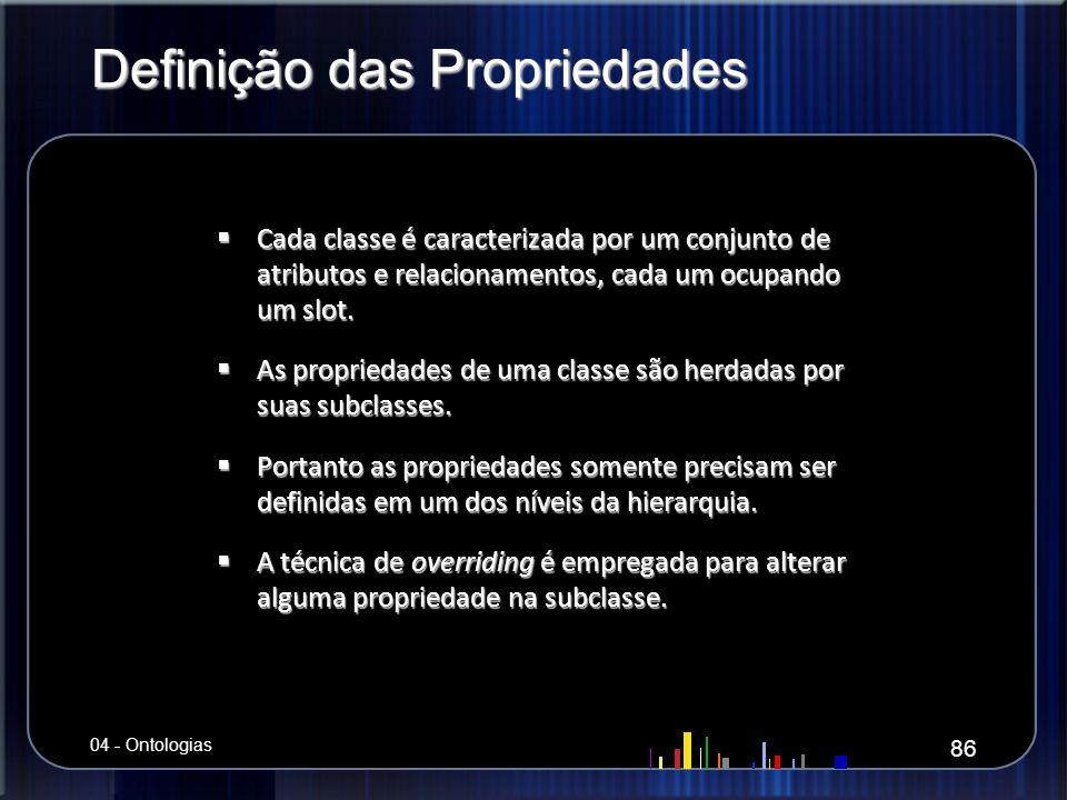 Definição das Propriedades Cada classe é caracterizada por um conjunto de atributos e relacionamentos, cada um ocupando um slot. Cada classe é caracte
