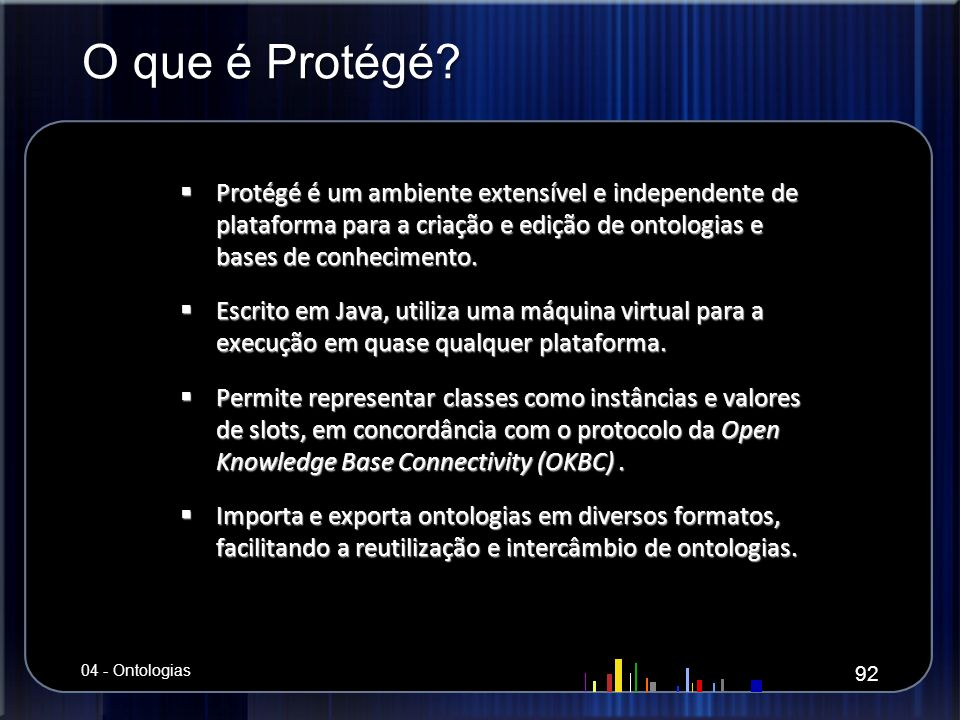 O que é Protégé? Protégé é um ambiente extensível e independente de plataforma para a criação e edição de ontologias e bases de conhecimento. Protégé