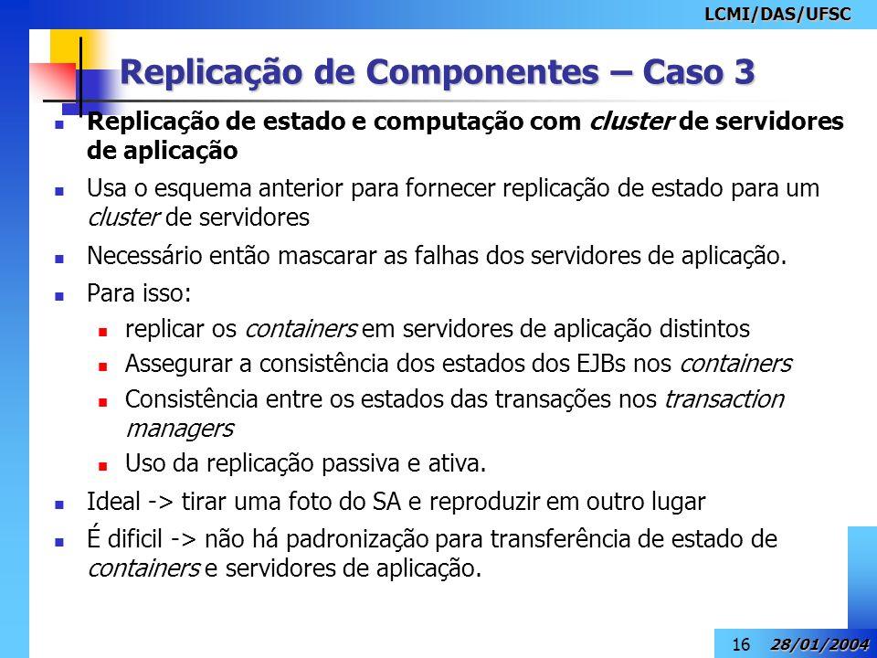 LCMI/DAS/UFSC 28/01/2004 16 Replicação de Componentes – Caso 3 Replicação de estado e computação com cluster de servidores de aplicação Usa o esquema