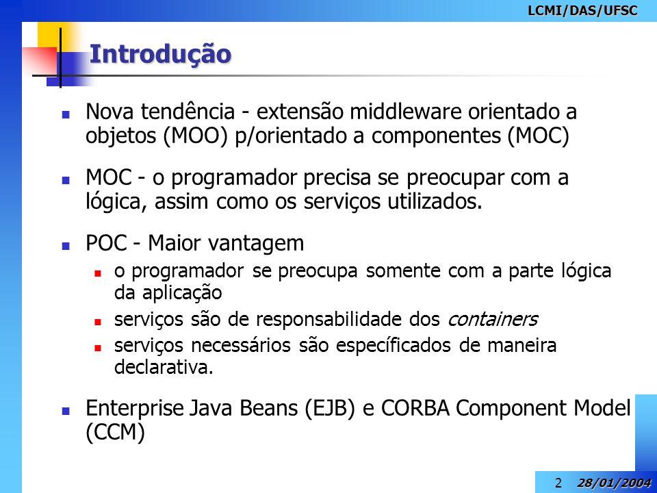 LCMI/DAS/UFSC 28/01/2004 2 Introdução Nova tendência - extensão middleware orientado a objetos (MOO) p/orientado a componentes (MOC) MOC - o programad