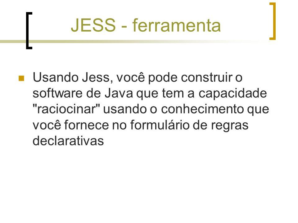 JESS - ferramenta Usando Jess, você pode construir o software de Java que tem a capacidade