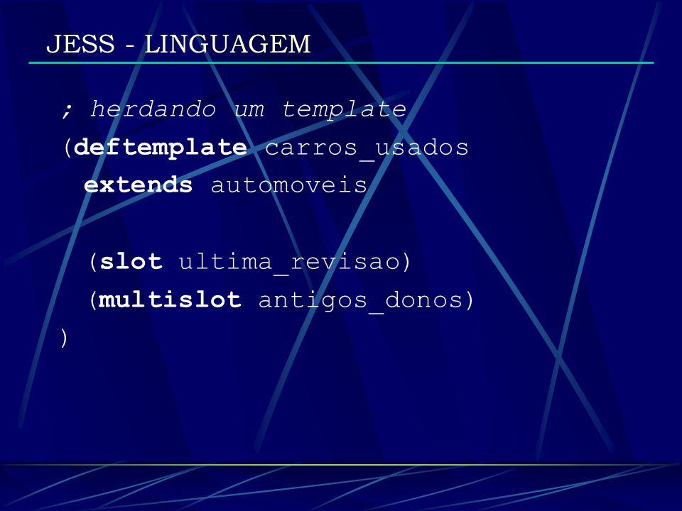 JESS - LINGUAGEM ; herdando um template (deftemplate carros_usados extends automoveis (slot ultima_revisao) (multislot antigos_donos) )