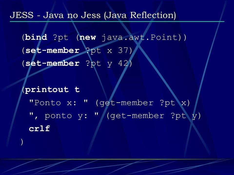 JESS - Java no Jess (Java Reflection) (bind ?pt (new java.awt.Point)) (set-member ?pt x 37) (set-member ?pt y 42) (printout t