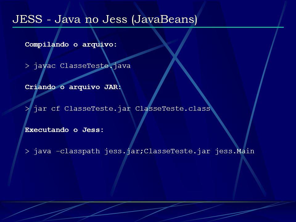 JESS - Java no Jess (JavaBeans) Compilando o arquivo: > javac ClasseTeste.java Criando o arquivo JAR: > jar cf ClasseTeste.jar ClasseTeste.class Execu