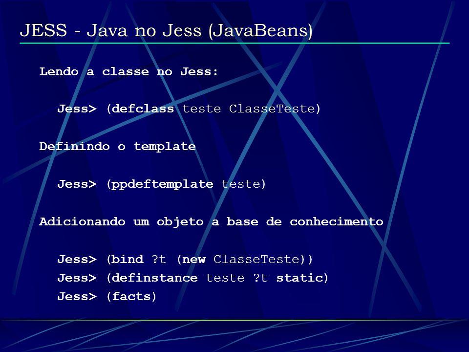 JESS - Java no Jess (JavaBeans) Lendo a classe no Jess: Jess> (defclass teste ClasseTeste) Definindo o template Jess> (ppdeftemplate teste) Adicionand